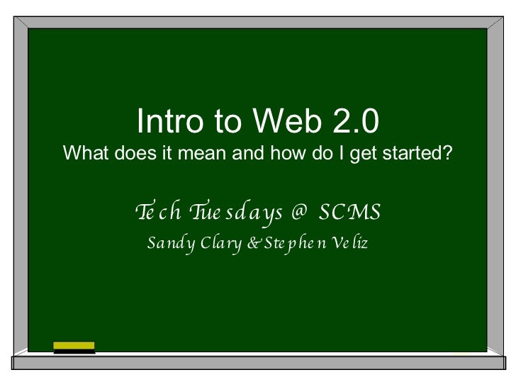Intro to Web 2.0 What does it mean and how do I get started? Tech Tuesdays @ SCMS Sandy Clary & Stephen Veliz