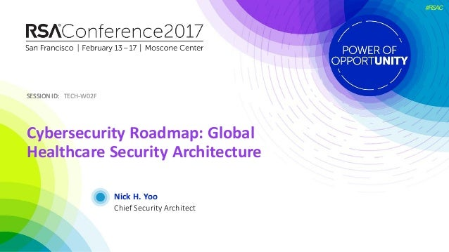 SESSION ID:SESSION ID: #RSAC Nick H. Yoo Cybersecurity Roadmap: Global Healthcare Security Architecture TECH-W02F Chief Se...