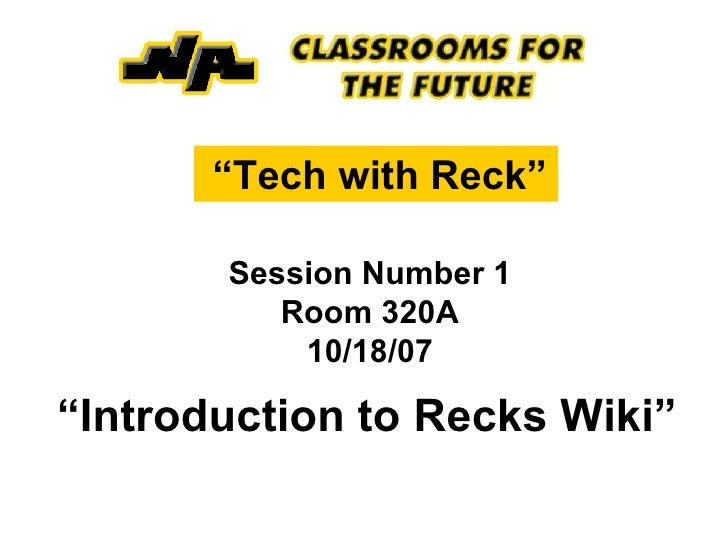 """ Tech with Reck""   Session Number 1 Room 320A 10/18/07 "" Introduction to Recks Wiki"""