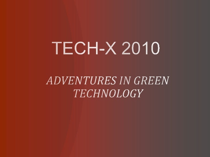 TECH-X 2010<br />ADVENTURES IN GREEN TECHNOLOGY<br />