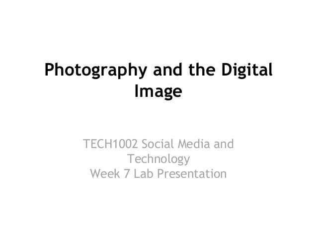 Photography and the Digital Image TECH1002 Social Media and Technology Week 7 Lab Presentation  week  2