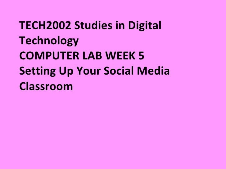 TECH2002 Studies in Digital Technology  COMPUTER LAB WEEK 5 Setting Up Your Social Media Classroom