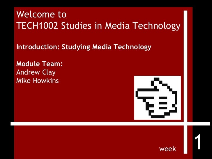 Welcome to  TECH1002 Studies in Media Technology Introduction: Studying Media Technology Module Team:  Andrew Clay Mike Ho...
