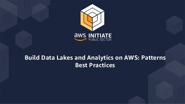 Build Data Lakes and Analytics on AWS: Patterns Best Practices