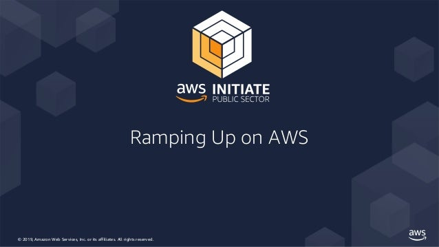 © 2019, Amazon Web Services, Inc. or its affiliates. All rights reserved. Ramping Up on AWS