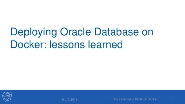 Deploying Oracle Database on Docker: lessons learned 04.12.2018 Franck Pachot - Oracle on Docker 1