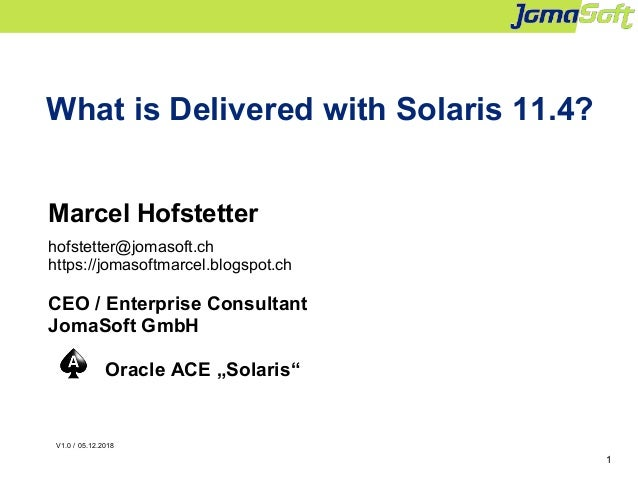 1 What is Delivered with Solaris 11.4? Marcel Hofstetter hofstetter@jomasoft.ch https://jomasoftmarcel.blogspot.ch CEO / E...
