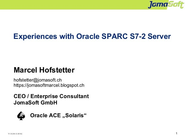 1 Experiences with Oracle SPARC S7-2 Server Marcel Hofstetter hofstetter@jomasoft.ch https://jomasoftmarcel.blogspot.ch CE...