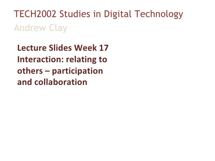TECH2002 Studies in Digital Technology Andrew Clay Lecture Slides Week 17 Interaction: relating to others – participation ...