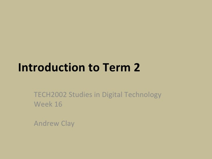 Introduction to Term 2 TECH2002 Studies in Digital Technology Week 16  Andrew Clay