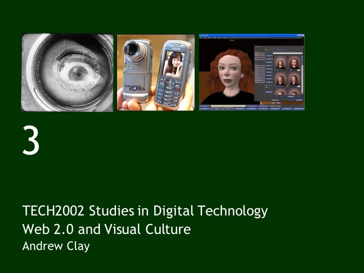 3 TECH2002 Studies in Digital Technology Web 2.0 and Visual Culture Andrew Clay