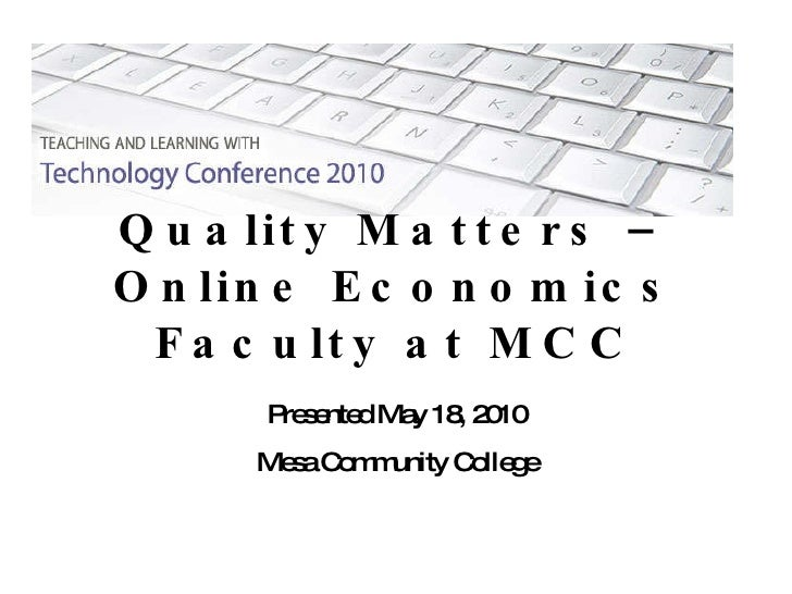 Quality Matters – Online Economics Faculty at MCC Presented May 18, 2010 Mesa Community College