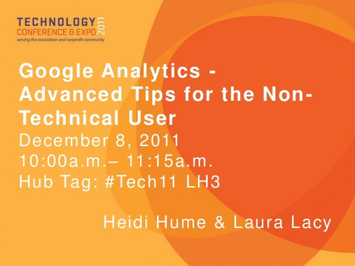 Google Analytics -Advanced Tips for the Non-Technical UserDecember 8, 201110:00a.m.– 11:15a.m.Hub Tag: #Tech11 LH3        ...
