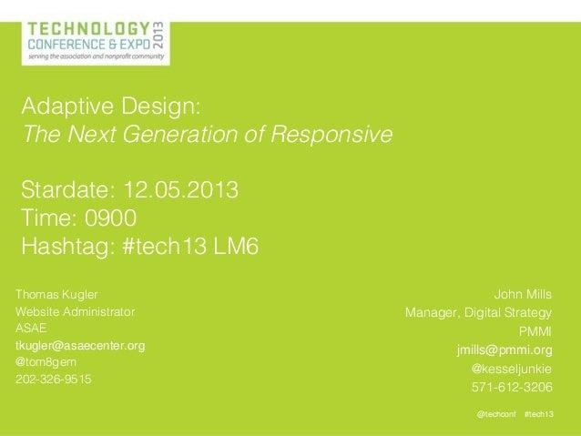 @techconf #tech13 Thomas Kugler Website Administrator ASAE tkugler@asaecenter.org @tom8gem 202-326-9515 Adaptive Design: T...