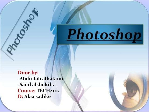 Photoshop Done by: -Abdullah alhatami. -Saud alshukili. Course: TECH2111. D: Alaa sadike