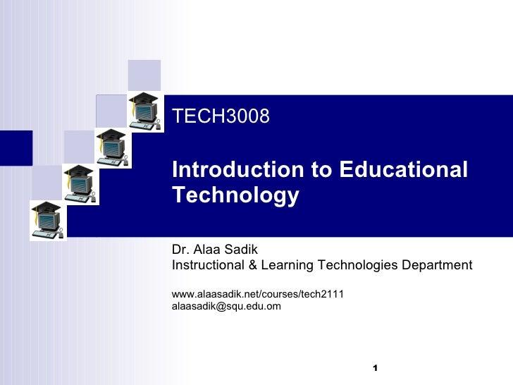 TECH3008 Introduction to Educational Technology Dr. Alaa Sadik Instructional & Learning Technologies Department www.alaasa...