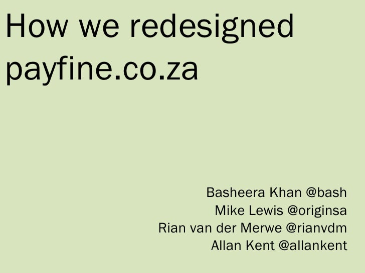 How we redesigned payfine.co.za Basheera Khan @bash Mike Lewis @originsa Rian van der Merwe @rianvdm Allan Kent @allankent