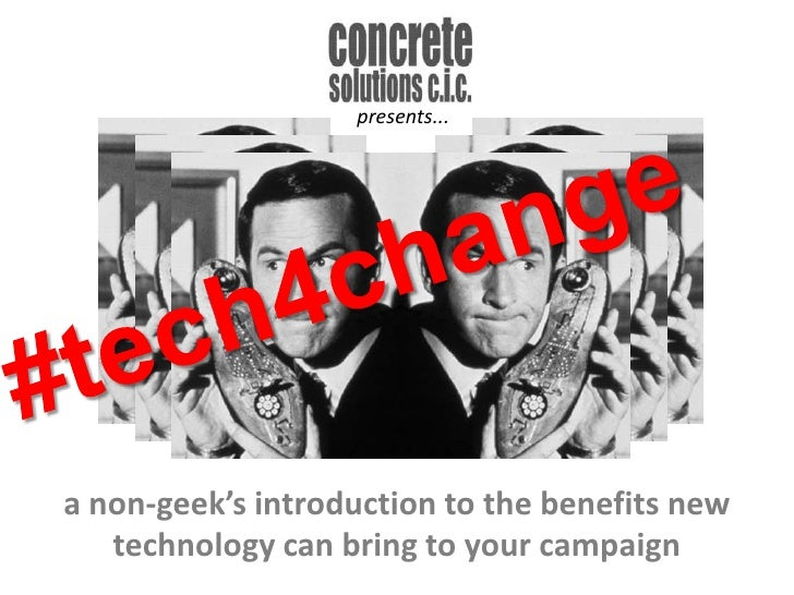 presents...<br />#tech4change<br />a non-geek's introduction to the benefits new technology can bring to your campaign <br />