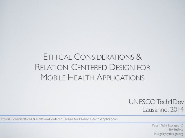 ETHICAL CONSIDERATIONS & RELATION-CENTERED DESIGN FOR MOBILE HEALTH APPLICATIONS UNESCOTech4Dev Lausanne, 2014 Kate Michi ...
