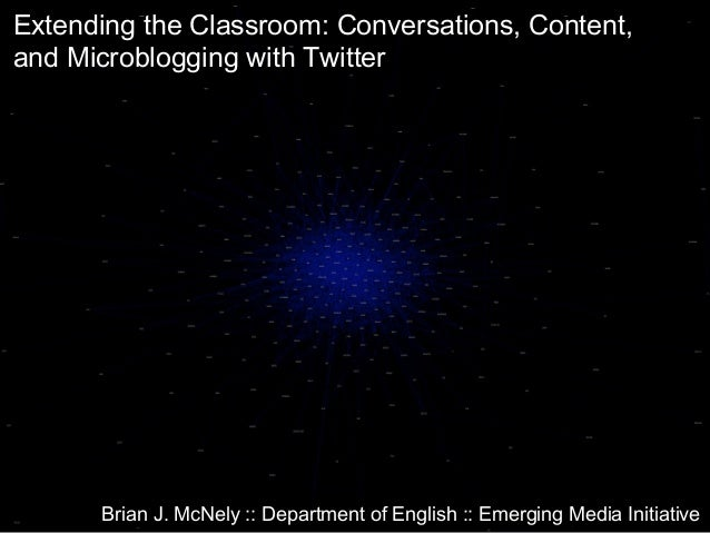 Extending the Classroom: Conversations, Content, and Microblogging with Twitter Brian J. McNely :: Department of English :...