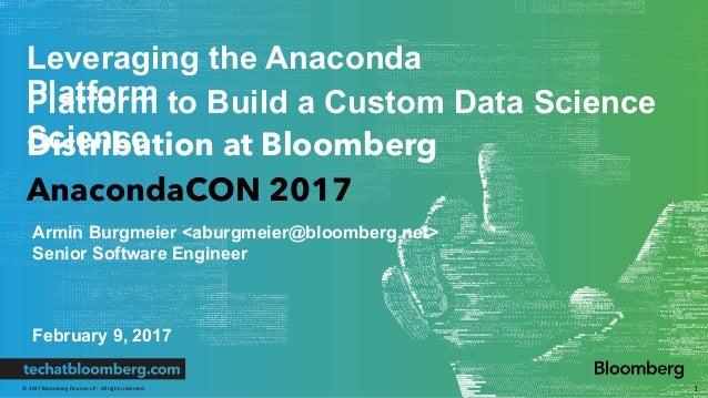 ©2017BloombergFinanceL.P.Allrightsreserved. Leveraging the Anaconda PlatformPlatform to Build a Custom Data Scienc...