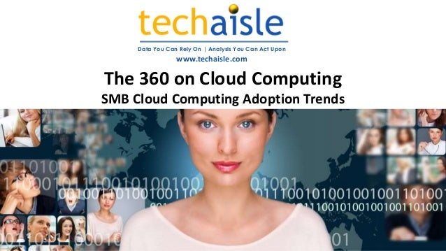 Data You Can Rely On | Analysis You Can Act Upon www.techaisle.com The 360 on Cloud Computing SMB Cloud Computing Adoption...