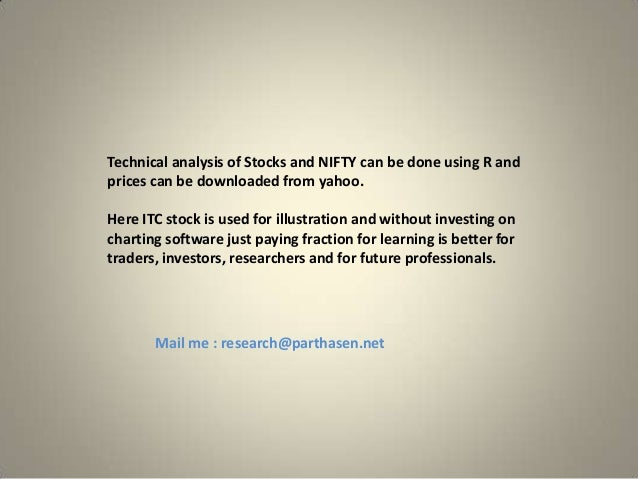 Technical analysis of Stocks and NIFTY can be done using R and prices can be downloaded from yahoo. Here ITC stock is used...