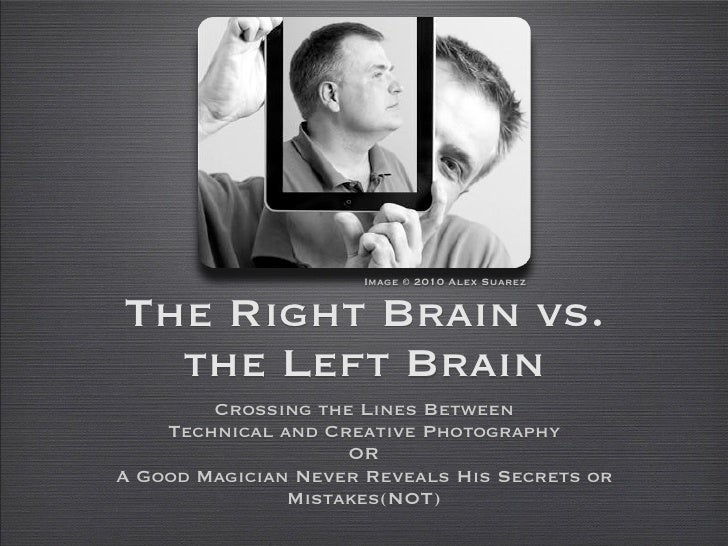Image © 2010 Alex Suarez   The Right Brain vs.   the Left Brain         Crossing the Lines Between     Technical and Creat...