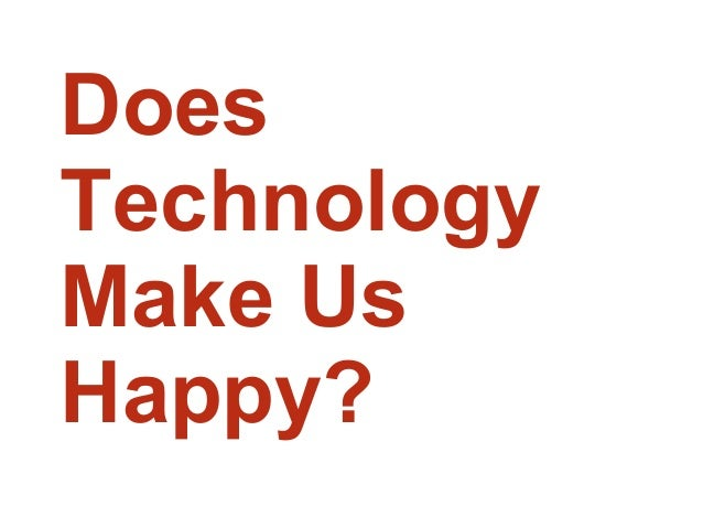 technology makes us happier Are scientific inventions making us happier science & technology  acs makes us feel comfortable during the hot season but in reality they contribute to global.