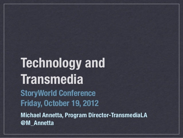 Technology andTransmediaStoryWorld ConferenceFriday, October 19, 2012Michael Annetta, Program Director-TransmediaLA@M_Anne...