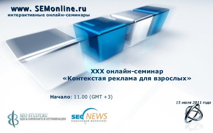 www. SEMonline.ru интерактивные онлайн-семинары Начало : 11.00 ( GMT +3) 15   июля 2011 года XXX  онлайн-семинар «Контекст...