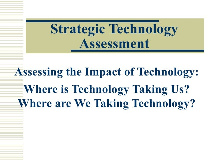 Strategic Technology            Assessment Assessing the Impact of Technology:  Where is Technology Taking Us? Where are W...