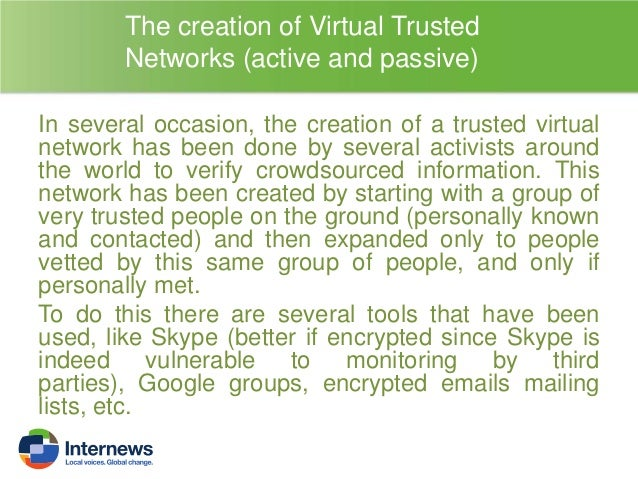 The creation of Virtual Trusted Networks (active and passive) It is also possible (and suggested) when doing crowdsourcing...