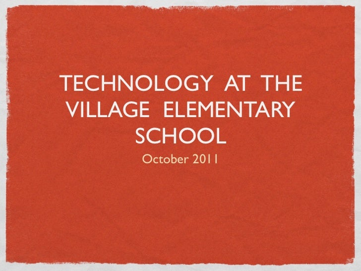 TECHNOLOGY AT THEVILLAGE ELEMENTARY      SCHOOL      October 2011