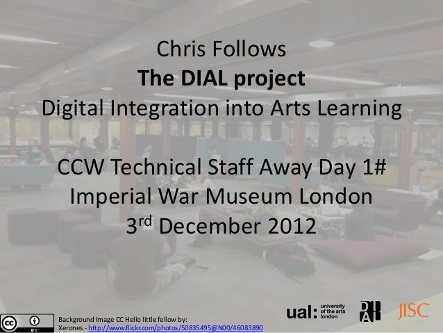 Chris Follows           The DIAL projectDigital Integration into Arts Learning CCW Technical Staff Away Day 1#  Imperial W...
