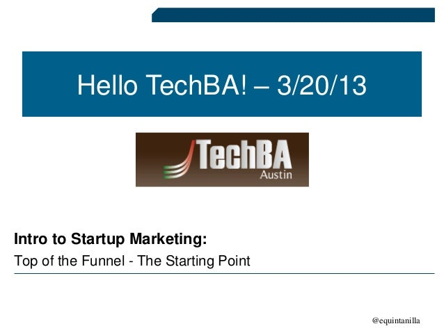 Hello TechBA! – 3/20/13Intro to Startup Marketing:Top of the Funnel - The Starting Point                                  ...