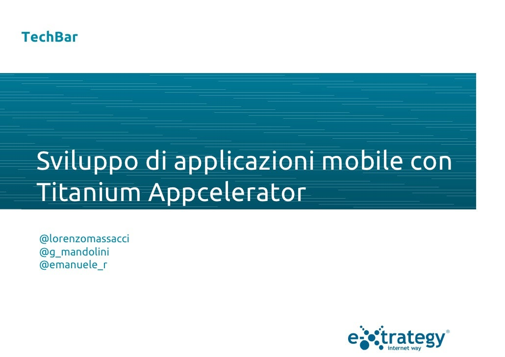 TechBar Sviluppo di applicazioni mobile con Titanium Appcelerator  @lorenzomassacci  @g_mandolini  @emanuele_r
