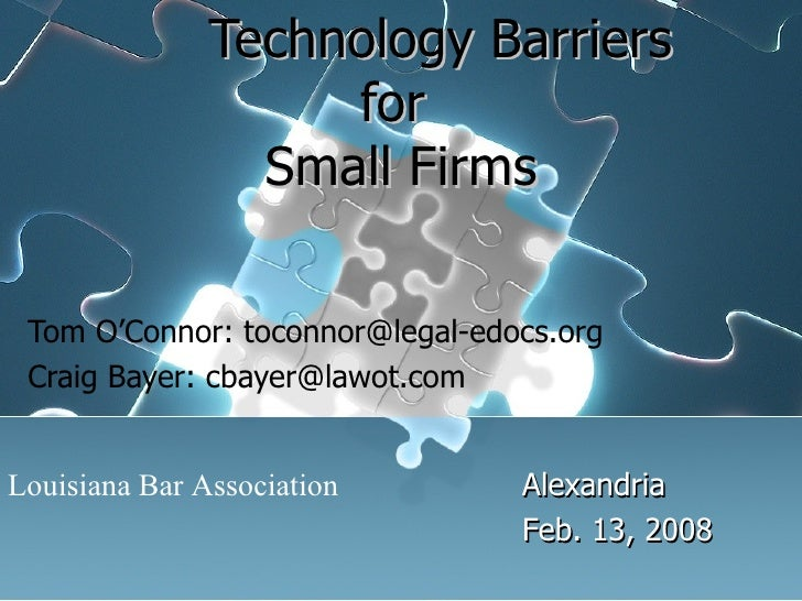 Technology Barriers  for  Small Firms Tom O'Connor: toconnor@legal-edocs.org Craig Bayer: cbayer@lawot.com Alexandria Fe...