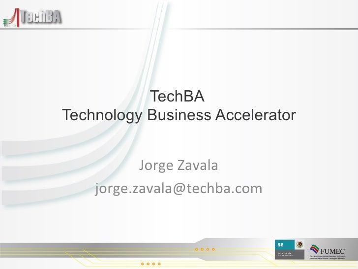 TechBA  Technology Business Accelerator Jorge Zavala [email_address]
