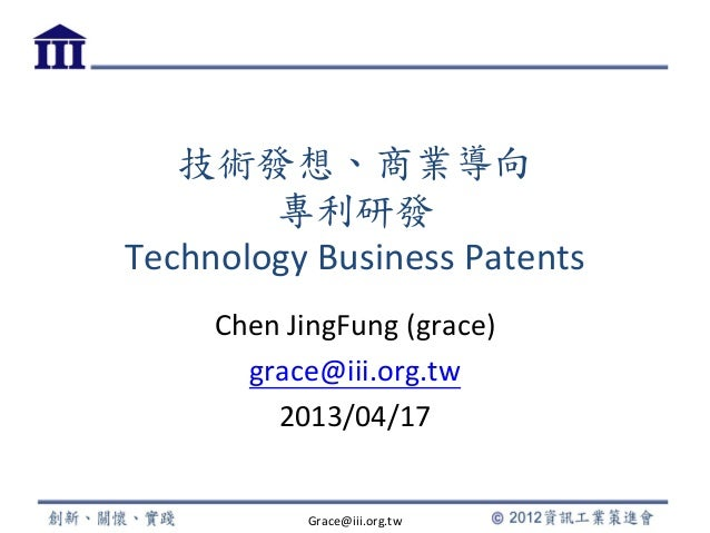 技術發想、商業導向專利研發Technology Business PatentsChen JingFung (grace)grace@iii.org.tw2013/04/17Grace@iii.org.tw