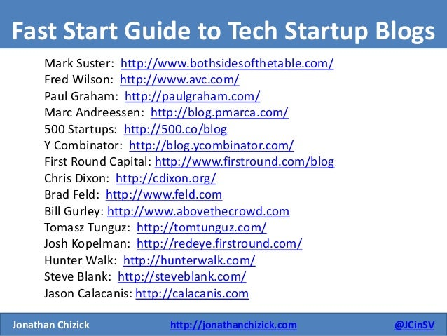 Jonathan Chizick http://jonathanchizick.com @JCinSV  Fast Start Guide to Tech Startup Blogs  Mark Suster: http://www.boths...