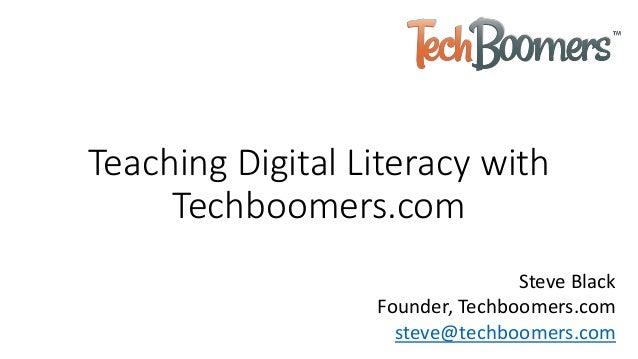 Teaching Digital Literacy with Techboomers.com Steve Black Founder, Techboomers.com steve@techboomers.com