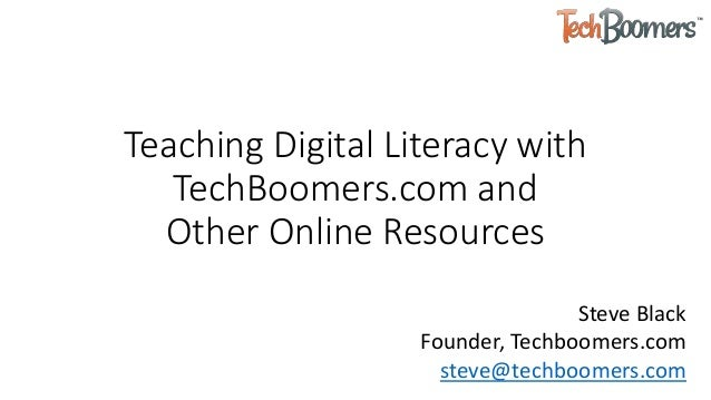 Teaching Digital Literacy with TechBoomers.com and Other Online Resources Steve Black Founder, Techboomers.com steve@techb...