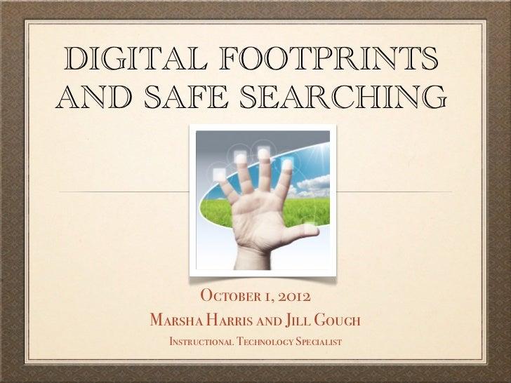 DIGITAL FOOTPRINTSAND SAFE SEARCHING          October 1, 2012    Marsha Harris and Jill Gough      Instructional Technolog...