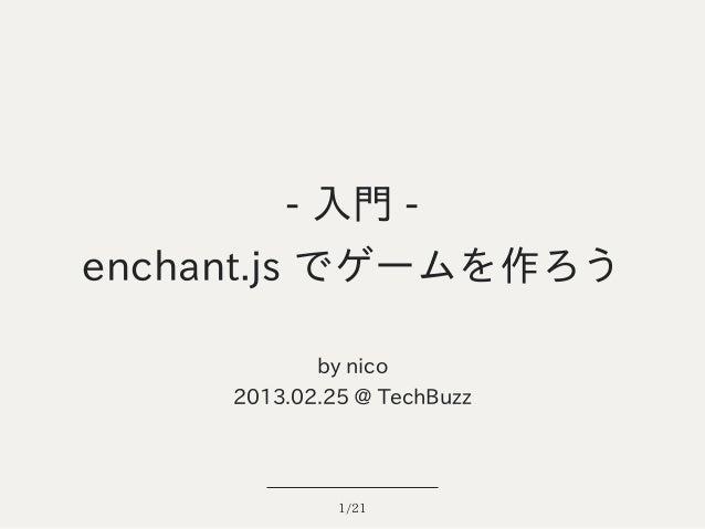 - 入門 -enchant.js でゲームを作ろう            by nico     2013.02.25 @ TechBuzz              1/21