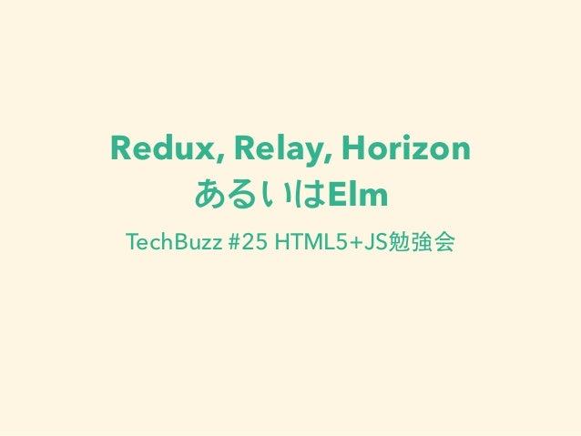 Redux, Relay, Horizon あるいはElm TechBuzz #25 HTML5+JS勉強会