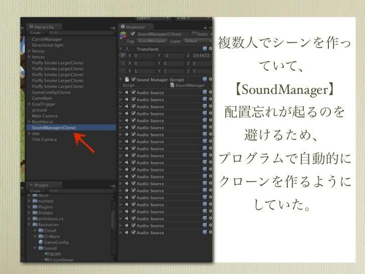 複数人でシーンを作っ   ていて、【SoundManager】配置忘れが起るのを  避けるため、プログラムで自動的にクローンを作るように  していた。