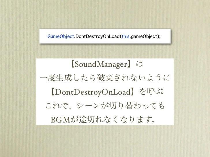 GameObject.DontDestroyOnLoad(this.gameObject);        【SoundManager】は一度生成したら破棄されないように【DontDestroyOnLoad】を呼ぶこれで、シーンが切り替わっても...