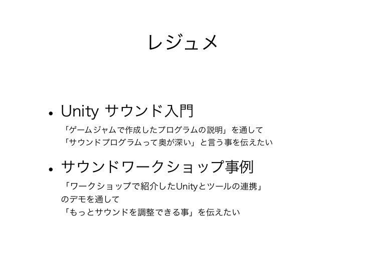 レジュメ• Unity サウンド入門 「ゲームジャムで作成したプログラムの説明」を通して 「サウンドプログラムって奥が深い」と言う事を伝えたい• サウンドワークショップ事例 「ワークショップで紹介したUnityとツールの連携」 のデモを通して ...