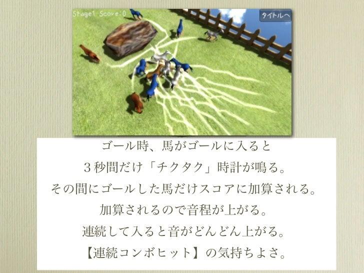ゴール時、馬がゴールに入ると  3秒間だけ「チクタク」時計が鳴る。その間にゴールした馬だけスコアに加算される。   加算されるので音程が上がる。  連続して入ると音がどんどん上がる。  【連続コンボヒット】の気持ちよさ。